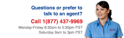 Questions or prefer to talk to an agent? Call 1(877) 437-9969, Monday-Friday 8am to 8pm PST, Saturday 9am to 3pm PST